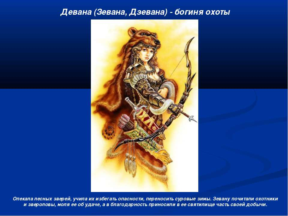 Девана (Зевана, Дзевана) - богиня охоты Опекала лесных зверей, учила их избег...