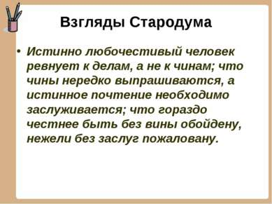 Взгляды Стародума Истинно любочестивый человек ревнует к делам, а не к чинам;...