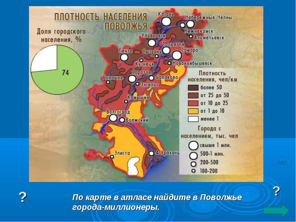 По карте в атласе найдите в Поволжье города-миллионеры. ? ?