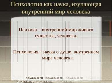 Психология как наука, изучающая внутренний мир человека Психика – внутренний ...