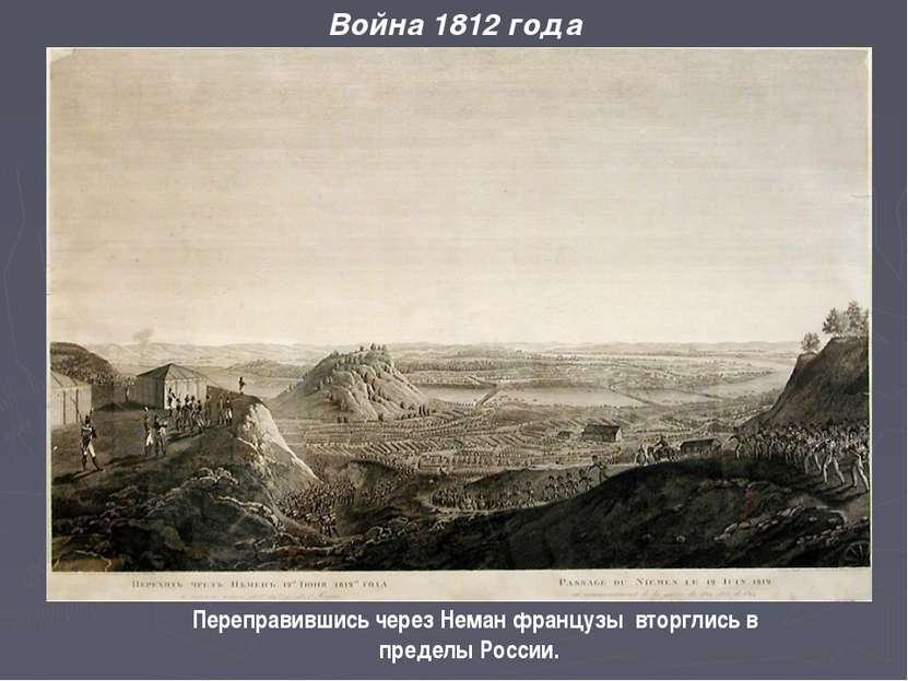 Война 1812 года Переправившись через Неман французы вторглись в пределы России.