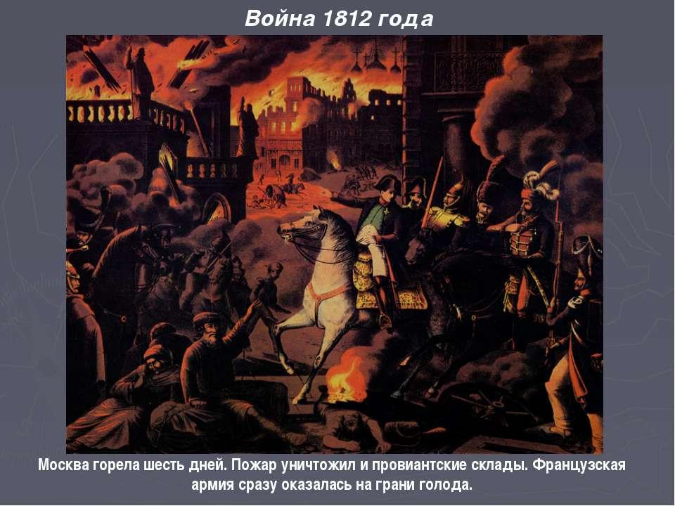 Москва горела шесть дней. Пожар уничтожил и провиантские склады. Французская ...