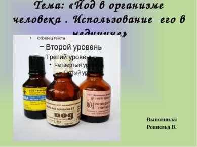 Тема: «Йод в организме человека . Использование его в медицине» Выполнила: Ро...