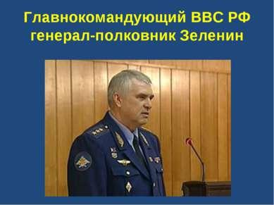 Главнокомандующий ВВС РФ генерал-полковник Зеленин