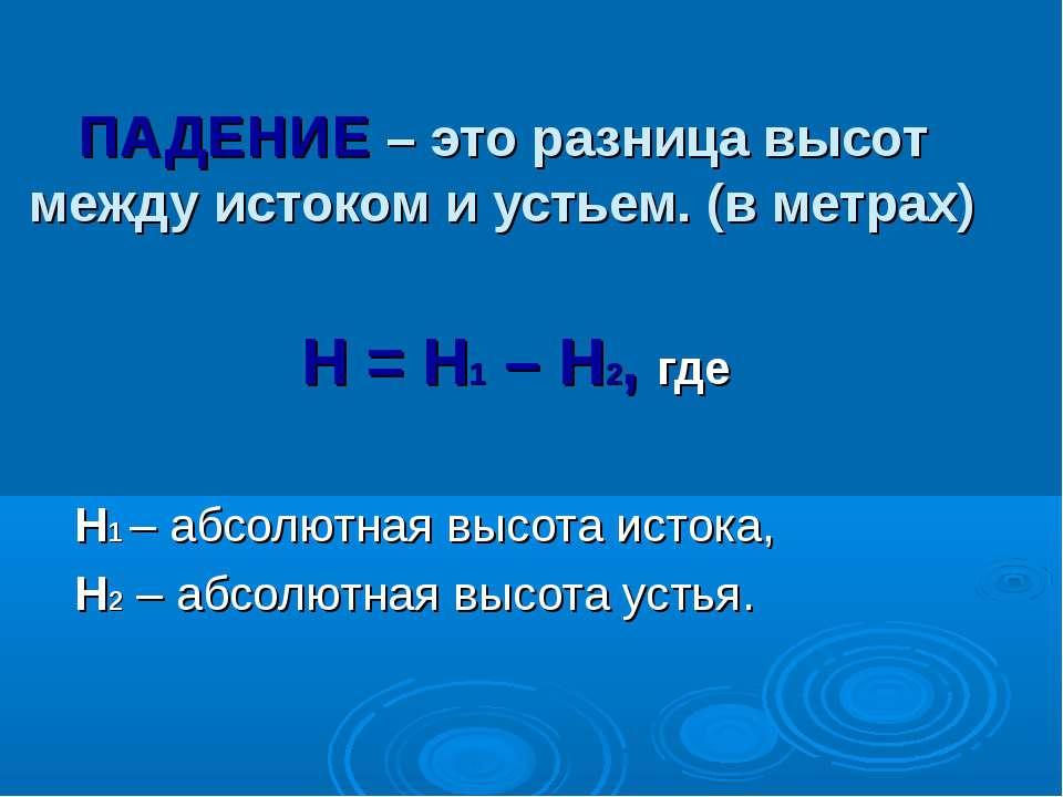ПАДЕНИЕ – это разница высот между истоком и устьем. (в метрах) Н = Н1 – Н2, г...