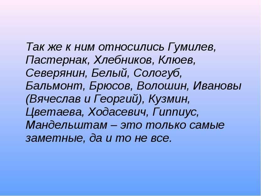 Так же к ним относились Гумилев, Пастернак, Хлебников, Клюев, Северянин, Белы...