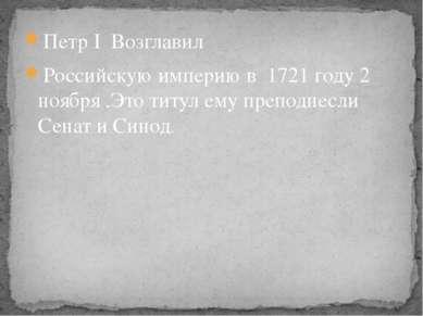 Петр I Возглавил Российскую империю в 1721 году 2 ноября .Это титул ему препо...