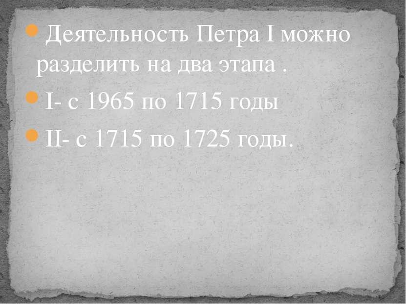 Деятельность Петра I можно разделить на два этапа . I- с 1965 по 1715 годы II...