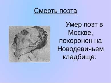 Смерть поэта Умер поэт в Москве, похоронен на Новодевичьем кладбище.