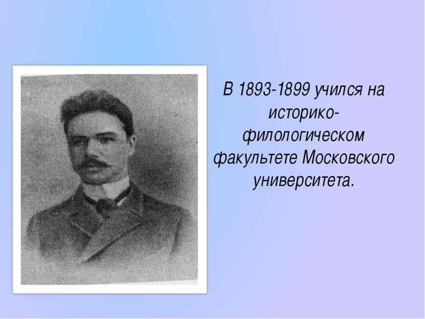 В 1893-1899 учился на историко-филологическом факультете Московского универси...