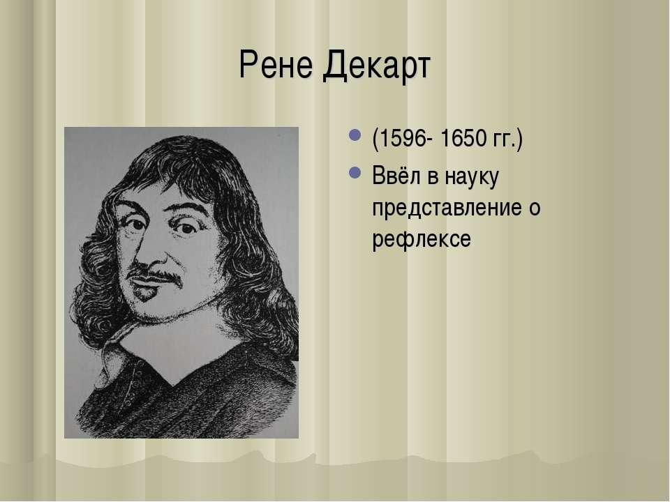 Рене Декарт (1596- 1650 гг.) Ввёл в науку представление о рефлексе