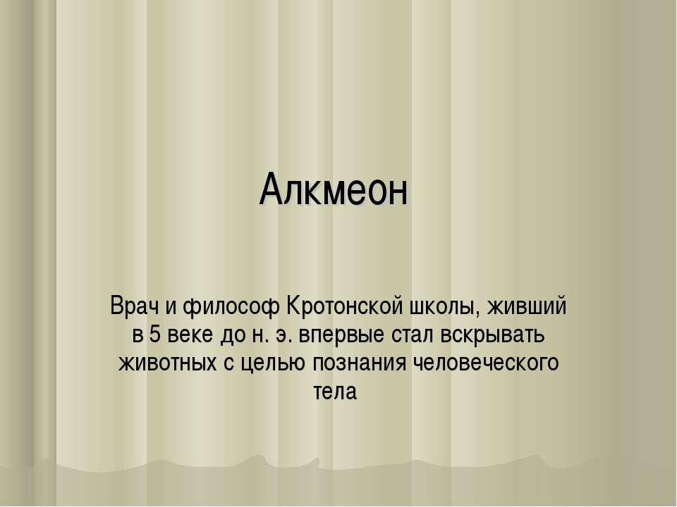 Алкмеон Врач и философ Кротонской школы, живший в 5 веке до н. э. впервые ста...