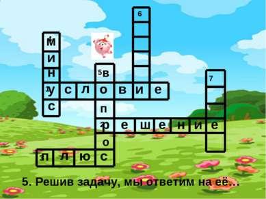 5. Решив задачу, мы ответим на её… у с л о в и е р е ш е н и е п л ю с м и н ...