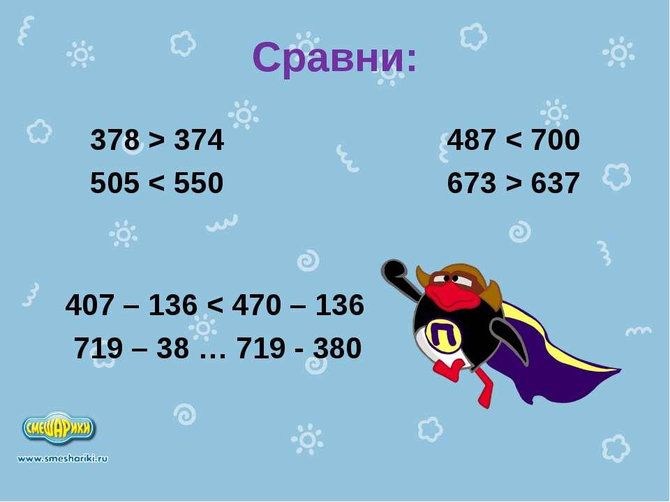 Сравни: 378 > 374 487 < 700 505 < 550 673 > 637 407 – 136 < 470 – 136 719 – 3...