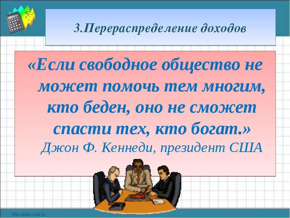 3.Перераспределение доходов «Если свободное общество не может помочь тем мног...