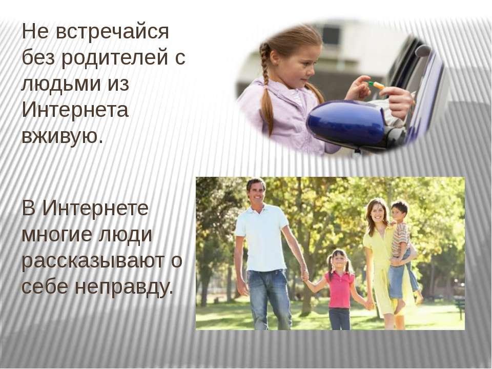 Не встречайся без родителей с людьми из Интернета вживую. В Интернете многие ...