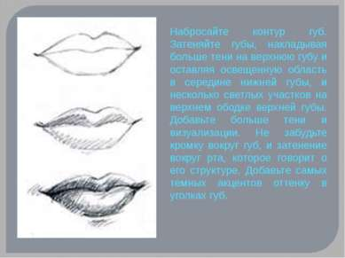 Набросайте контур губ. Затеняйте губы, накладывая больше тени на верхнюю губу...