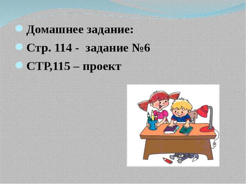 Домашнее задание: Стр. 114 - задание №6 СТР,115 – проект