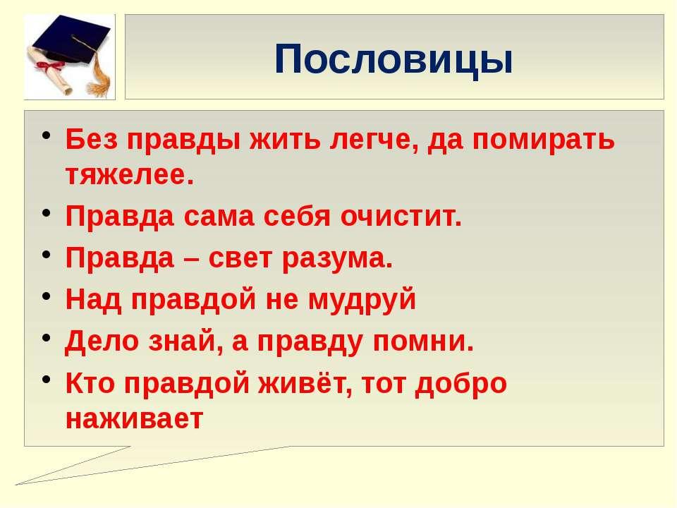 Пословицы Без правды жить легче, да помирать тяжелее. Правда сама себя очисти...