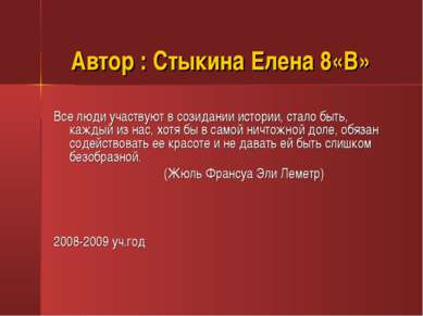 Автор : Стыкина Елена 8«В» Все люди участвуют в созидании истории, стало быть...