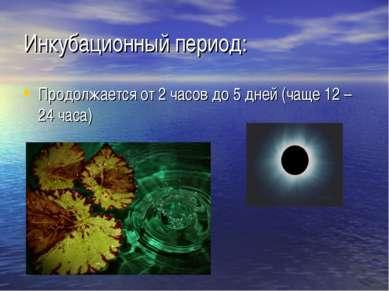 Инкубационный период: Продолжается от 2 часов до 5 дней (чаще 12 – 24 часа)