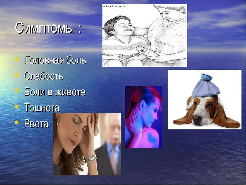 Симптомы : Головная боль Слабость Боли в животе Тошнота Рвота