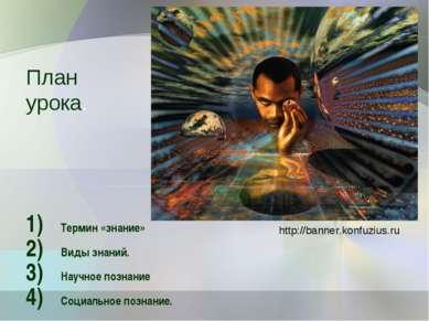 План урока. Термин «знание» Виды знаний. Научное познание Социальное познание...