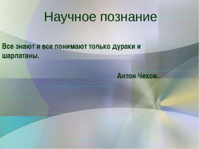 Научное познание Все знают и все понимают только дураки и шарлатаны. Антон Че...