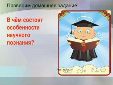 Проверим домашнее задание: В чём состоят особенности научного познания? irgri...