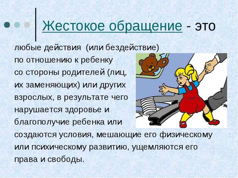 Жестокое обращение - это любые действия (или бездействие) по отношению к ребе...