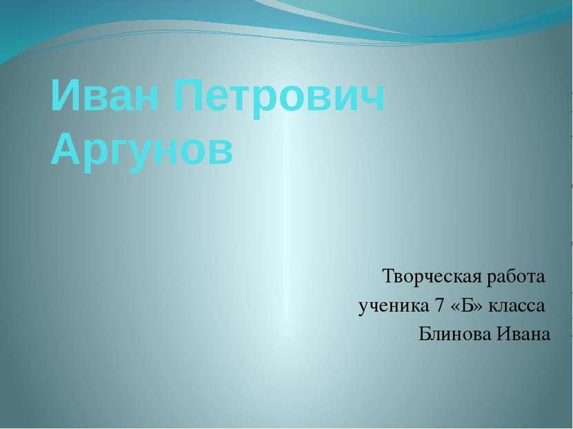 Иван Петрович Аргунов Творческая работа ученика 7 «Б» класса Блинова Ивана