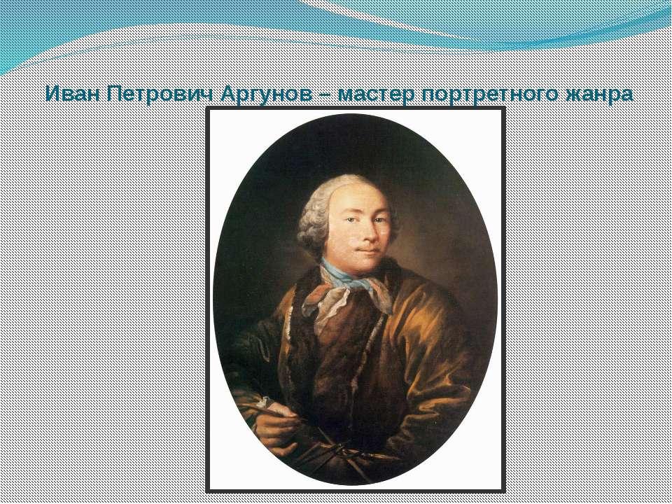 Иван Петрович Аргунов – мастер портретного жанра