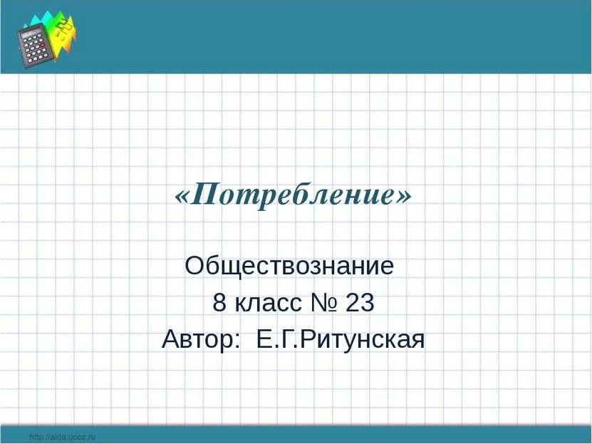 «Потребление» Обществознание 8 класс № 23 Автор: Е.Г.Ритунская