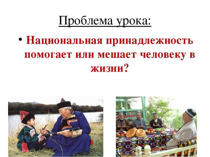 Проблема урока: Национальная принадлежность помогает или мешает человеку в жи...