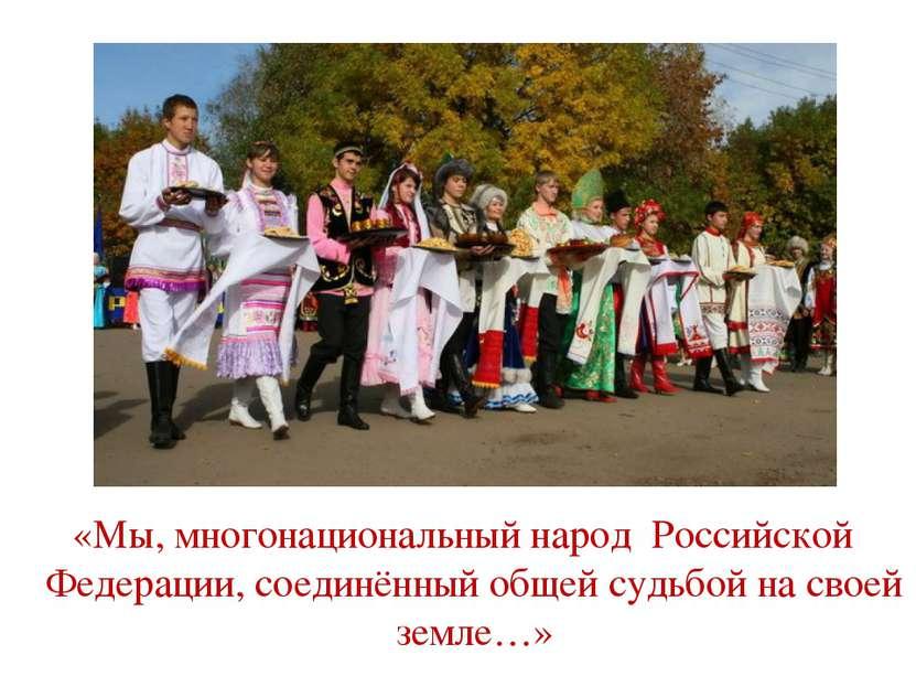 «Мы, многонациональный народ Российской Федерации, соединённый общей судьбой ...