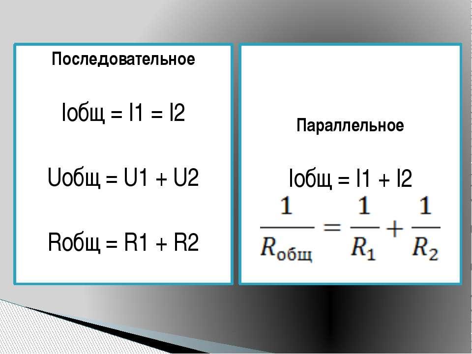 Последовательное Iобщ = I1 = I2 Uобщ = U1 + U2 Rобщ = R1 + R2 Параллельное Iо...