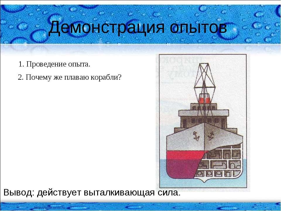 Демонстрация опытов 1. Проведение опыта. 2. Почему же плаваю корабли? Вывод: ...