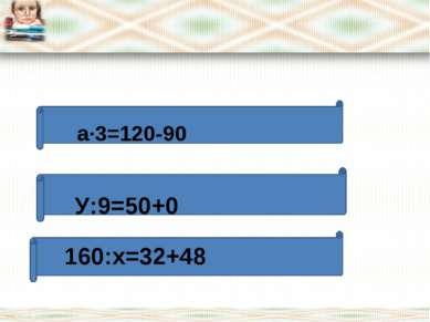 * * a∙3=120-90 У:9=50+0 160:х=32+48