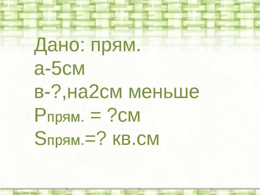 * * Дано: прям. а-5см в-?,на2см меньше Рпрям. = ?см Sпрям.=? кв.см