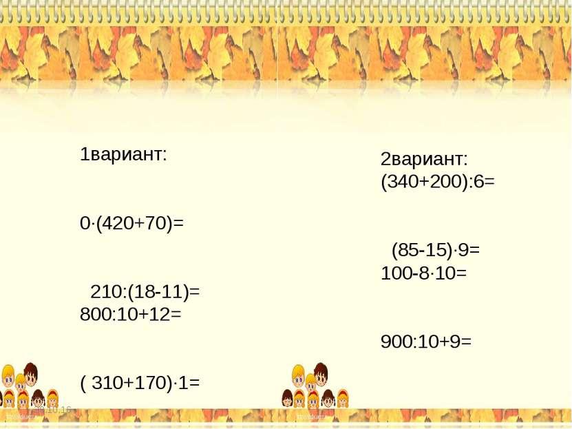 1вариант: 2вариант: (34+20):6= (85-15)∙9= 100-8∙10= 90:10+9= 0∙(42+7)= 21:(18...