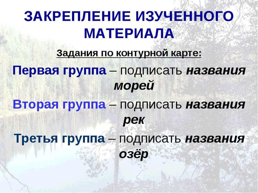 ЗАКРЕПЛЕНИЕ ИЗУЧЕННОГО МАТЕРИАЛА Задания по контурной карте: Первая группа – ...
