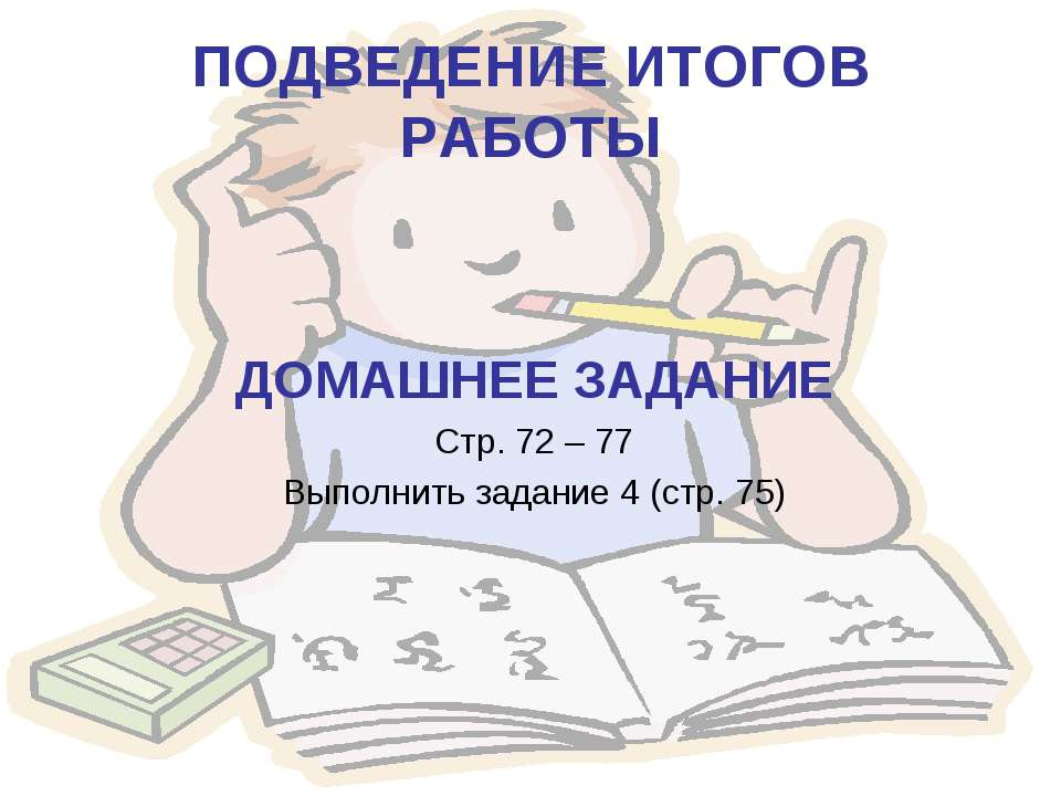 ПОДВЕДЕНИЕ ИТОГОВ РАБОТЫ ДОМАШНЕЕ ЗАДАНИЕ Стр. 72 – 77 Выполнить задание 4 (с...
