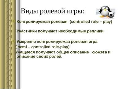 Виды ролевой игры: Контролируемая ролевая (controlled role – play) Участники ...