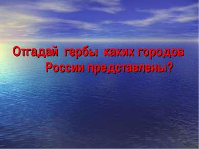 Отгадай гербы каких городов России представлены?