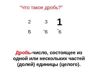 """""""Что такое дробь?"""" Дробь-число, состоящее из одной или нескольких частей (дол..."""