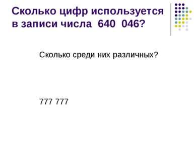 Сколько цифр используется в записи числа 640 046? Сколько среди них различных...