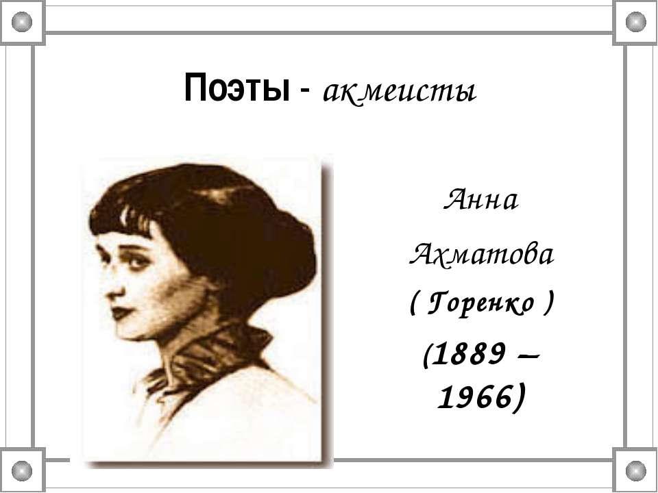 Поэты - акмеисты Анна Ахматова ( Горенко ) (1889 – 1966)