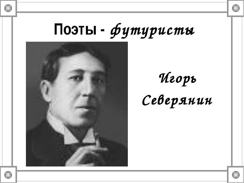 Поэты - футуристы Игорь Северянин