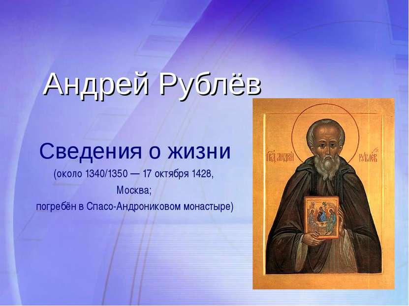 Андрей Рублёв Сведения о жизни (около 1340/1350 — 17 октября 1428, Москва; по...