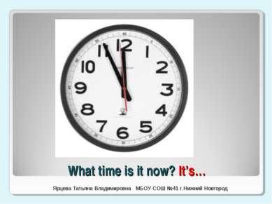 What time is it now? It's… Ярцева Татьяна Владимировна МБОУ СОШ №41 г.Нижний ...